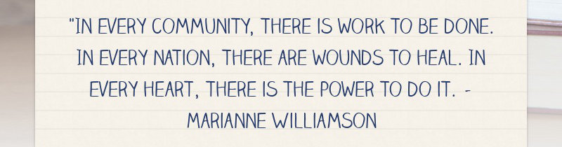 """In every community, there is work to be done. In every nation, there are wounds to heal. In..."