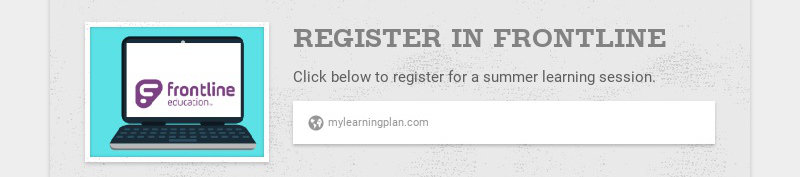 REGISTER IN FRONTLINE Click below to register for a summer learning session. mylearningplan.com