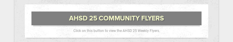 AHSD 25 COMMUNITY FLYERS Click on this button to view the AHSD 25 Weekly Flyers.