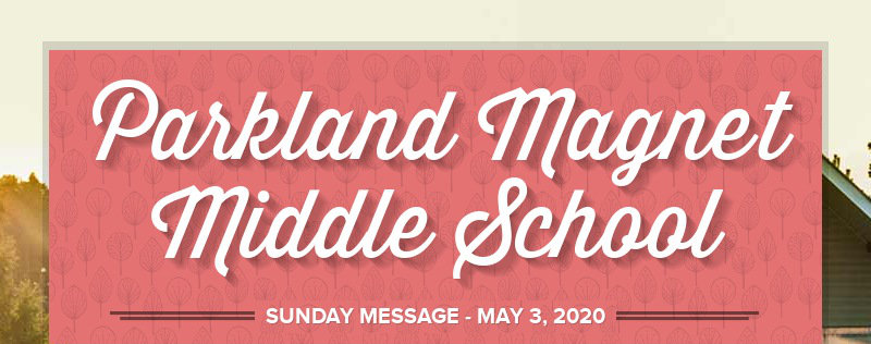 Parkland Magnet Middle School SUNDAY MESSAGE - MAY 3, 2020