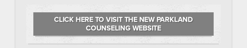 CLICK HERE TO VISIT THE NEW PARKLAND COUNSELING WEBSITE