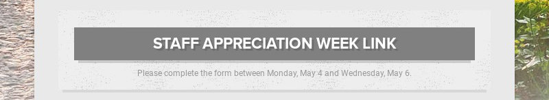STAFF APPRECIATION WEEK LINK Please complete the form between Monday, May 4 and Wednesday, May 6.