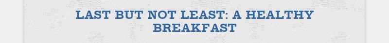 LAST BUT NOT LEAST: A HEALTHY BREAKFAST