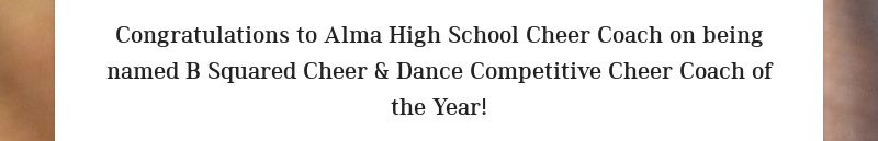 Congratulations to Alma High School Cheer Coach on being named B Squared Cheer & Dance...