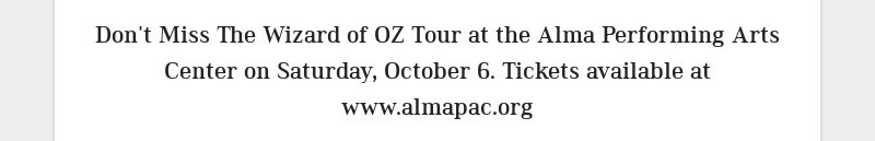 Don't Miss The Wizard of OZ Tour at the Alma Performing Arts Center on Saturday, October 6....
