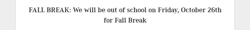 FALL BREAK: We will be out of school on Friday, October 26th for Fall Break