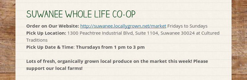 SUWANEE WHOLE LIFE CO-OP Order on Our Website: http://suwanee.locallygrown.net/market Fridays to...
