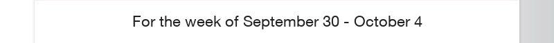 For the week of September 30 - October 4