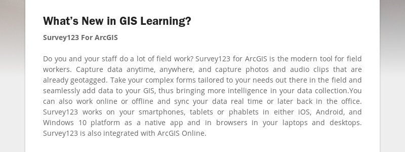 What's New in GIS Learning? Survey123 For ArcGIS Do you and your staff do a lot of field work?...