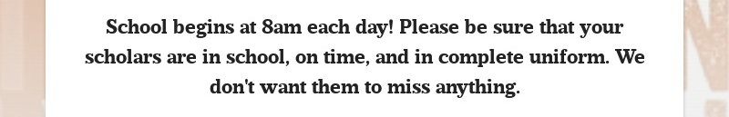School begins at 8am each day! Please be sure that your scholars are in school, on time, and in...