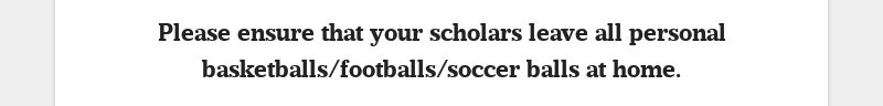 Please ensure that your scholars leave all personal basketballs/footballs/soccer balls at home.