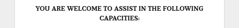 YOU ARE WELCOME TO ASSIST IN THE FOLLOWING CAPACITIES: