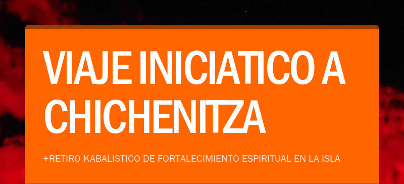 VIAJE INICIATICO A CHICHENITZA+RETIRO KABALISTICO DE FORTALECIMIENTO ESPIRITUAL EN LA ISLA