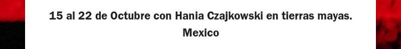 15 al 22 de Octubre con Hania Czajkowski en tierras mayas. Mexico