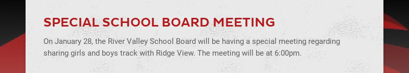 SPECIAL SCHOOL BOARD MEETING On January 28, the River Valley School Board will be having a...