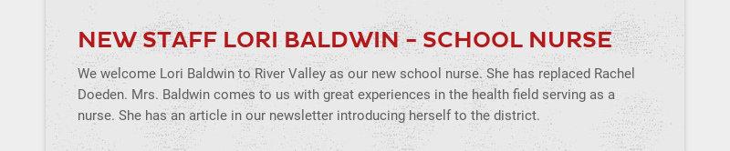 NEW STAFF LORI BALDWIN - SCHOOL NURSE We welcome Lori Baldwin to River Valley as our new school...