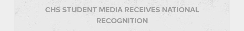 CHS STUDENT MEDIA RECEIVES NATIONAL RECOGNITION
