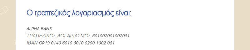 Ο τραπεζικός λογαριασμός είναι: ALPHA BANK ΤΡΑΠΕΖΙΚΟΣ ΛΟΓΑΡΙΑΣΜΟΣ 601002001002081 ΙΒΑΝ GR19 0140...