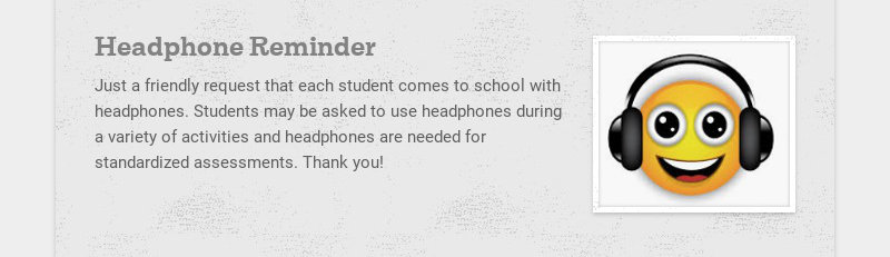 Headphone Reminder Just a friendly request that each student comes to school with headphones....