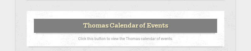 Thomas Calendar of Events Click this button to view the Thomas calendar of events.