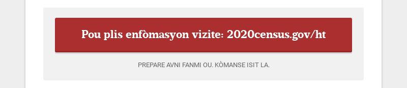 Pou plis enfòmasyon vizite: 2020census.gov/ht PREPARE AVNI FANMI OU. KÒMANSE ISIT LA.
