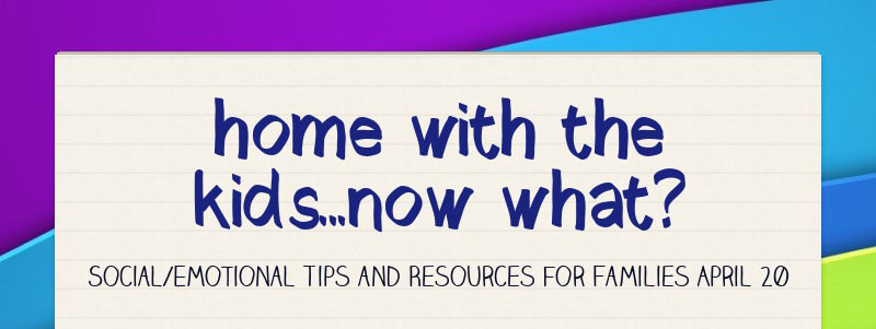 home with the kids...now what? Social/Emotional Tips and Resources for Families April 20