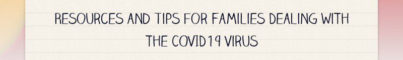 Resources and Tips for Families Dealing with the COVID19 Virus