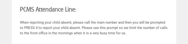 PCMS Attendance Line: When reporting your child absent, please call the main number and then you...