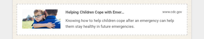 Helping Children Cope with Emergencies | CDC www.cdc.gov Knowing how to help children cope after...