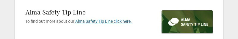 Alma Safety Tip Line To find out more about our Alma Safety Tip Line click here.