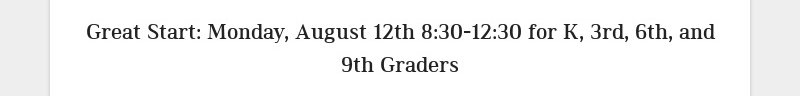 Great Start: Monday, August 12th 8:30-12:30 for K, 3rd, 6th, and 9th Graders